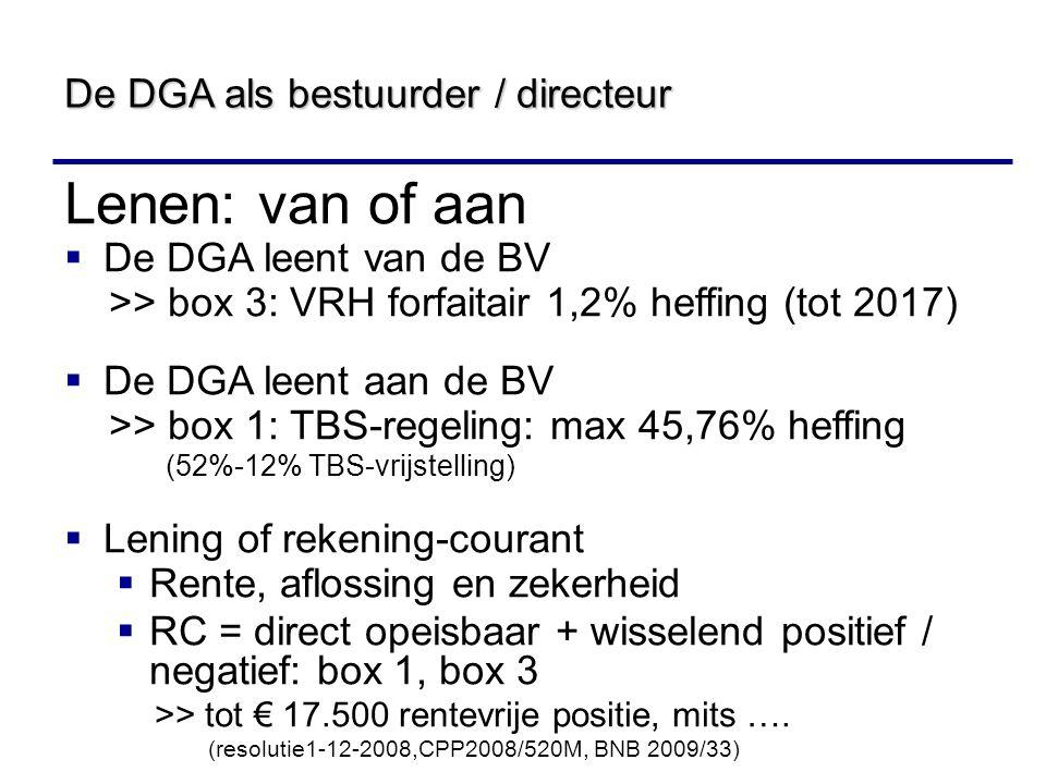 Lenen: van of aan  De DGA leent van de BV >> box 3: VRH forfaitair 1,2% heffing (tot 2017)  De DGA leent aan de BV >> box 1: TBS-regeling: max 45,76% heffing (52%-12% TBS-vrijstelling)  Lening of rekening-courant  Rente, aflossing en zekerheid  RC = direct opeisbaar + wisselend positief / negatief: box 1, box 3 >> tot € 17.500 rentevrije positie, mits ….