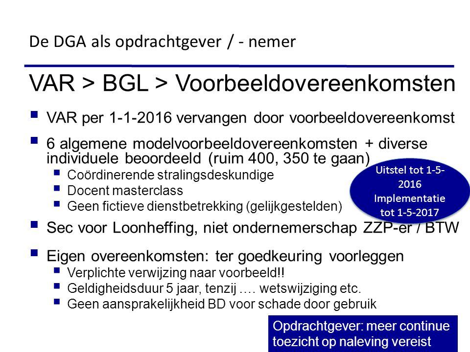 VAR > BGL > Voorbeeldovereenkomsten  VAR per 1-1-2016 vervangen door voorbeeldovereenkomst  6 algemene modelvoorbeeldovereenkomsten + diverse individuele beoordeeld (ruim 400, 350 te gaan)  Coördinerende stralingsdeskundige  Docent masterclass  Geen fictieve dienstbetrekking (gelijkgestelden)  Sec voor Loonheffing, niet ondernemerschap ZZP-er / BTW  Eigen overeenkomsten: ter goedkeuring voorleggen  Verplichte verwijzing naar voorbeeld!.