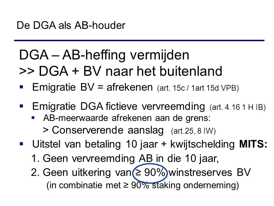 DGA – AB-heffing vermijden >> DGA + BV naar het buitenland  Emigratie BV = afrekenen (art. 15c / 1art 15d VPB)  Emigratie DGA fictieve vervreemding