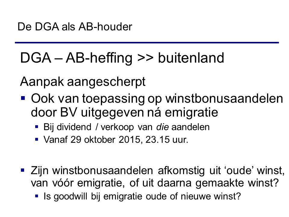 DGA – AB-heffing >> buitenland Aanpak aangescherpt  Ook van toepassing op winstbonusaandelen door BV uitgegeven ná emigratie  Bij dividend / verkoop van die aandelen  Vanaf 29 oktober 2015, 23.15 uur.