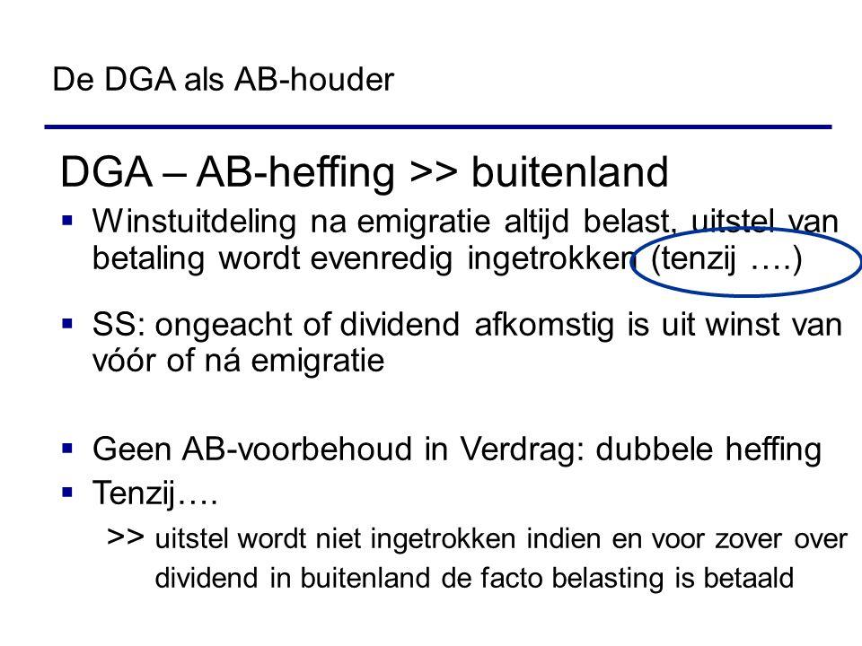 DGA – AB-heffing >> buitenland  Winstuitdeling na emigratie altijd belast, uitstel van betaling wordt evenredig ingetrokken (tenzij ….)  SS: ongeacht of dividend afkomstig is uit winst van vóór of ná emigratie  Geen AB-voorbehoud in Verdrag: dubbele heffing  Tenzij….