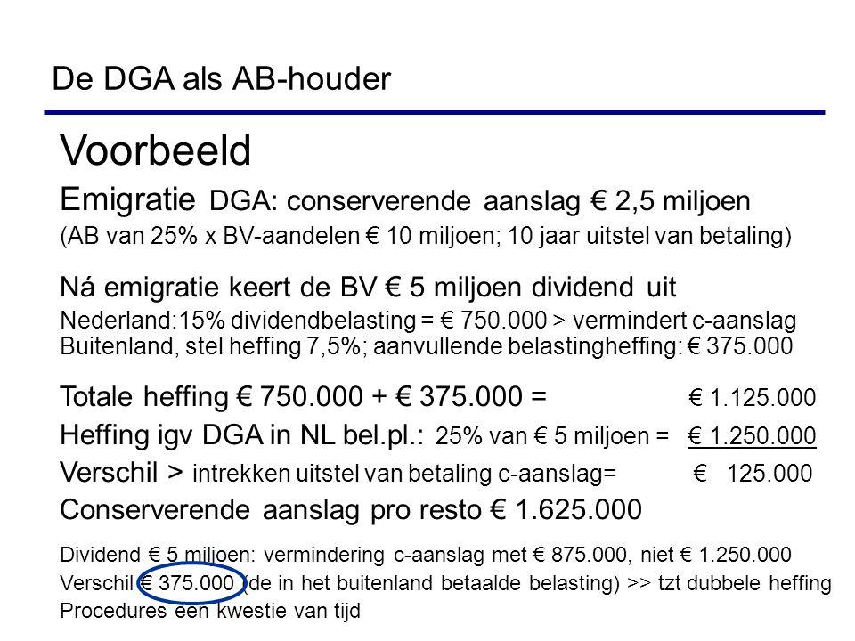Voorbeeld Emigratie DGA: conserverende aanslag € 2,5 miljoen (AB van 25% x BV-aandelen € 10 miljoen; 10 jaar uitstel van betaling) Ná emigratie keert de BV € 5 miljoen dividend uit Nederland:15% dividendbelasting = € 750.000 > vermindert c-aanslag Buitenland, stel heffing 7,5%; aanvullende belastingheffing: € 375.000 Totale heffing € 750.000 + € 375.000 = € 1.125.000 Heffing igv DGA in NL bel.pl.: 25% van € 5 miljoen = € 1.250.000 Verschil > intrekken uitstel van betaling c-aanslag= € 125.000 Conserverende aanslag pro resto € 1.625.000 Dividend € 5 miljoen: vermindering c-aanslag met € 875.000, niet € 1.250.000 Verschil € 375.000 (de in het buitenland betaalde belasting) >> tzt dubbele heffing Procedures een kwestie van tijd De DGA als AB-houder