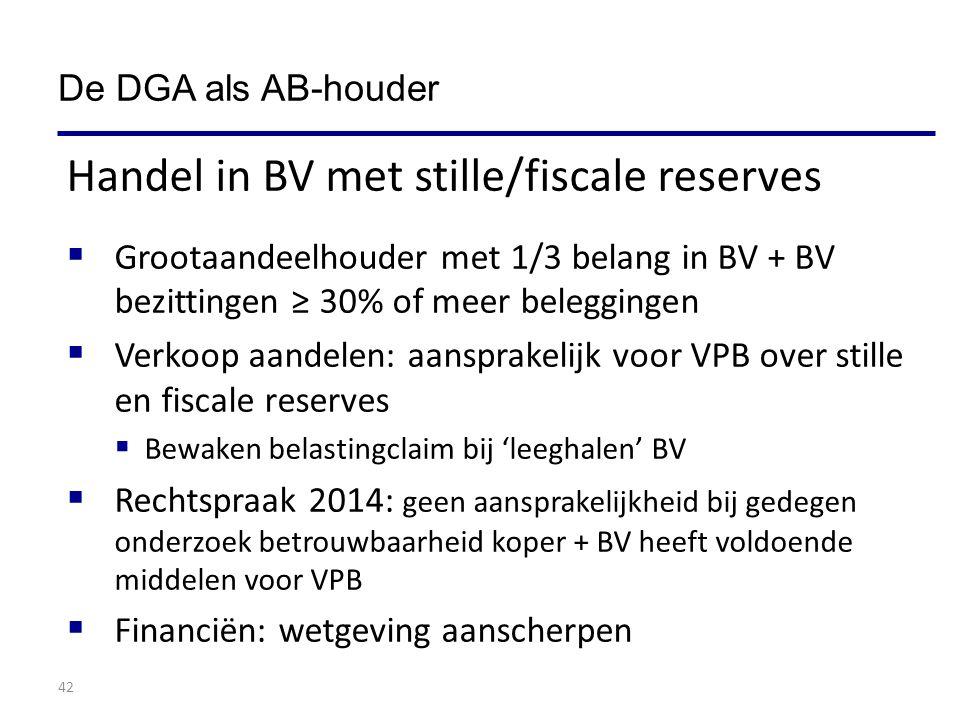 42 Handel in BV met stille/fiscale reserves  Grootaandeelhouder met 1/3 belang in BV + BV bezittingen ≥ 30% of meer beleggingen  Verkoop aandelen: aansprakelijk voor VPB over stille en fiscale reserves  Bewaken belastingclaim bij 'leeghalen' BV  Rechtspraak 2014: geen aansprakelijkheid bij gedegen onderzoek betrouwbaarheid koper + BV heeft voldoende middelen voor VPB  Financiën: wetgeving aanscherpen De DGA als AB-houder