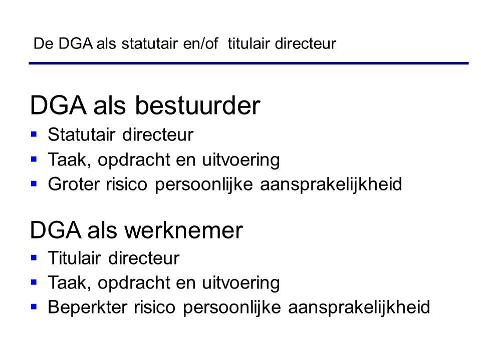 De DGA als statutair en/of titulair directeur DGA als bestuurder  Statutair directeur  Taak, opdracht en uitvoering  Groter risico persoonlijke aansprakelijkheid DGA als werknemer  Titulair directeur  Taak, opdracht en uitvoering  Beperkter risico persoonlijke aansprakelijkheid