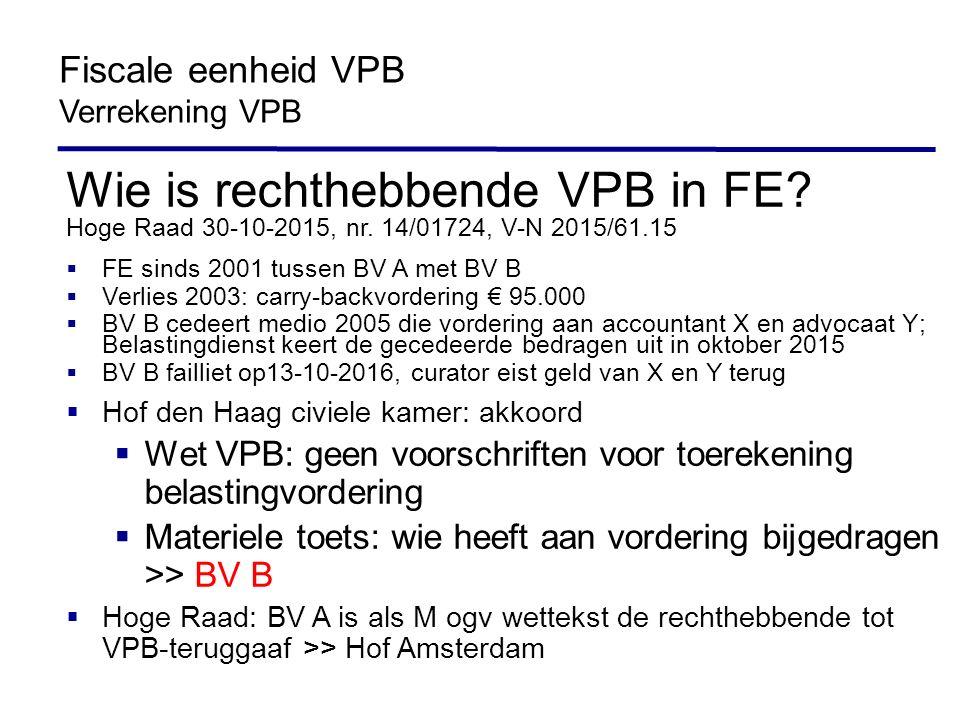 Wie is rechthebbende VPB in FE? Hoge Raad 30-10-2015, nr. 14/01724, V-N 2015/61.15  FE sinds 2001 tussen BV A met BV B  Verlies 2003: carry-backvord