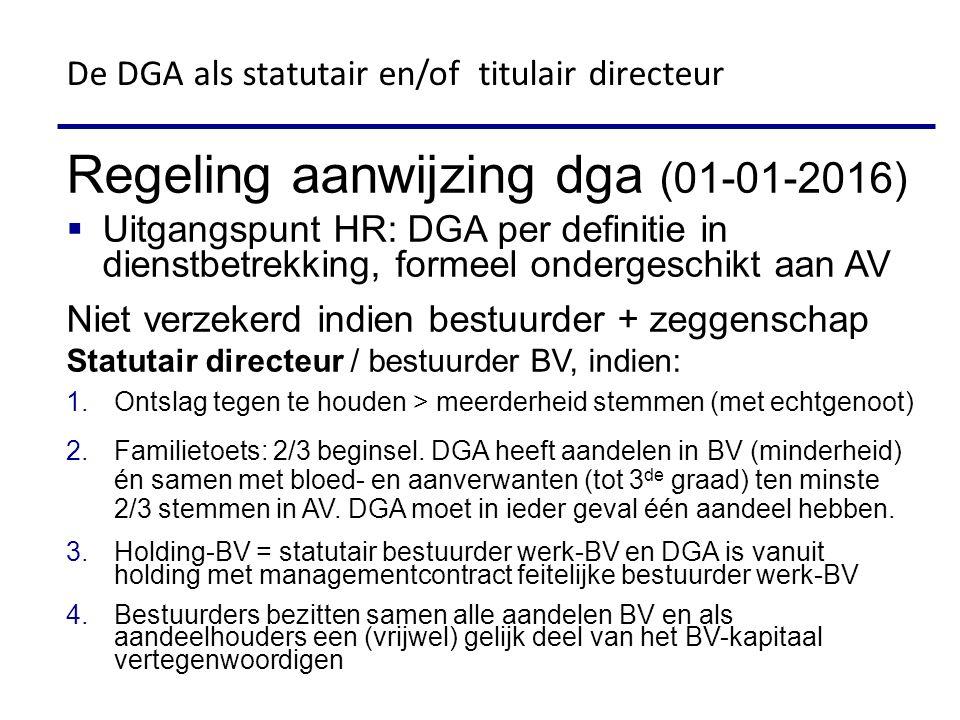 De DGA als statutair en/of titulair directeur Regeling aanwijzing dga (01-01-2016)  Uitgangspunt HR: DGA per definitie in dienstbetrekking, formeel ondergeschikt aan AV Niet verzekerd indien bestuurder + zeggenschap Statutair directeur / bestuurder BV, indien: 1.Ontslag tegen te houden > meerderheid stemmen (met echtgenoot) 2.Familietoets: 2/3 beginsel.