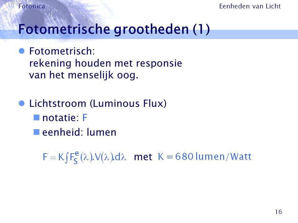 Eenheden van Licht Fotonica 16 Fotometrische grootheden (1) Fotometrisch: rekening houden met responsie van het menselijk oog. Lichtstroom (Luminous F