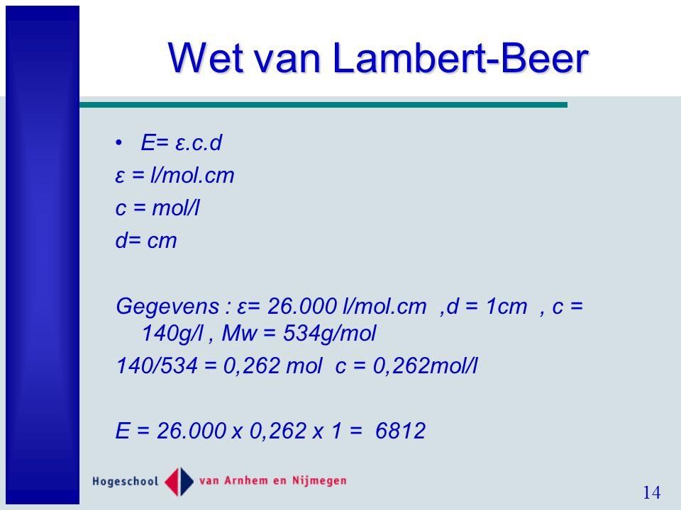14 Wet van Lambert-Beer E= ε.c.d ε = l/mol.cm c = mol/l d= cm Gegevens : ε= 26.000 l/mol.cm,d = 1cm, c = 140g/l, Mw = 534g/mol 140/534 = 0,262 mol c = 0,262mol/l E = 26.000 x 0,262 x 1 = 6812