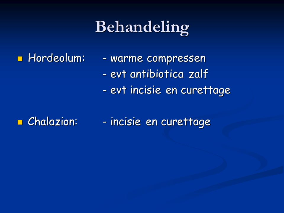 Behandeling Hordeolum:- warme compressen Hordeolum:- warme compressen - evt antibiotica zalf - evt incisie en curettage Chalazion:- incisie en curettage Chalazion:- incisie en curettage
