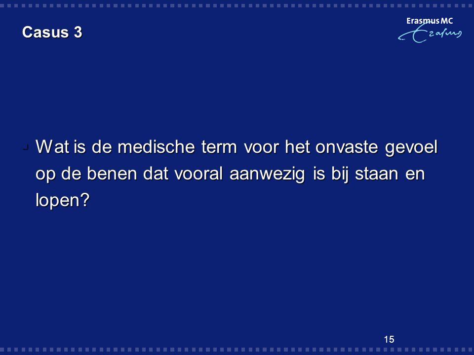 15 Casus 3  Wat is de medische term voor het onvaste gevoel op de benen dat vooral aanwezig is bij staan en lopen?