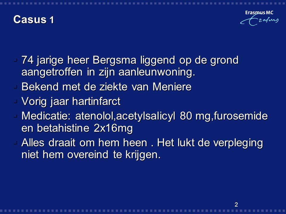 2 Casus 1  74 jarige heer Bergsma liggend op de grond aangetroffen in zijn aanleunwoning.  Bekend met de ziekte van Meniere  Vorig jaar hartinfarct
