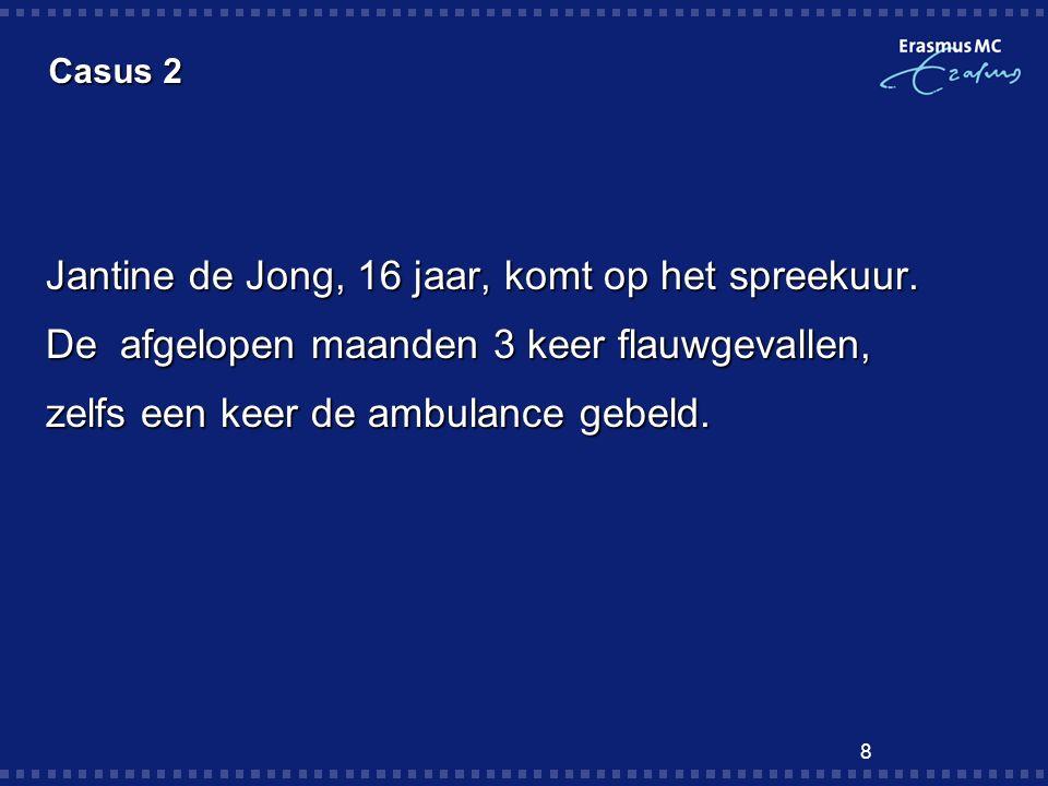 8 Casus 2 Jantine de Jong, 16 jaar, komt op het spreekuur. De afgelopen maanden 3 keer flauwgevallen, zelfs een keer de ambulance gebeld.