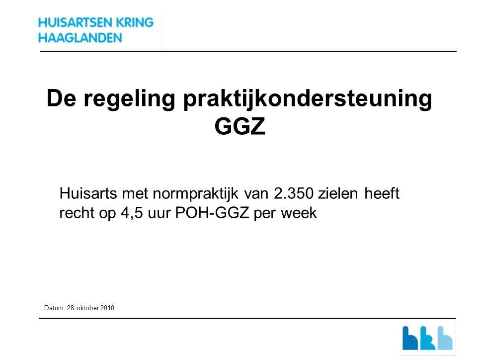 De regeling praktijkondersteuning GGZ Huisarts met normpraktijk van 2.350 zielen heeft recht op 4,5 uur POH-GGZ per week Datum: 28 oktober 2010