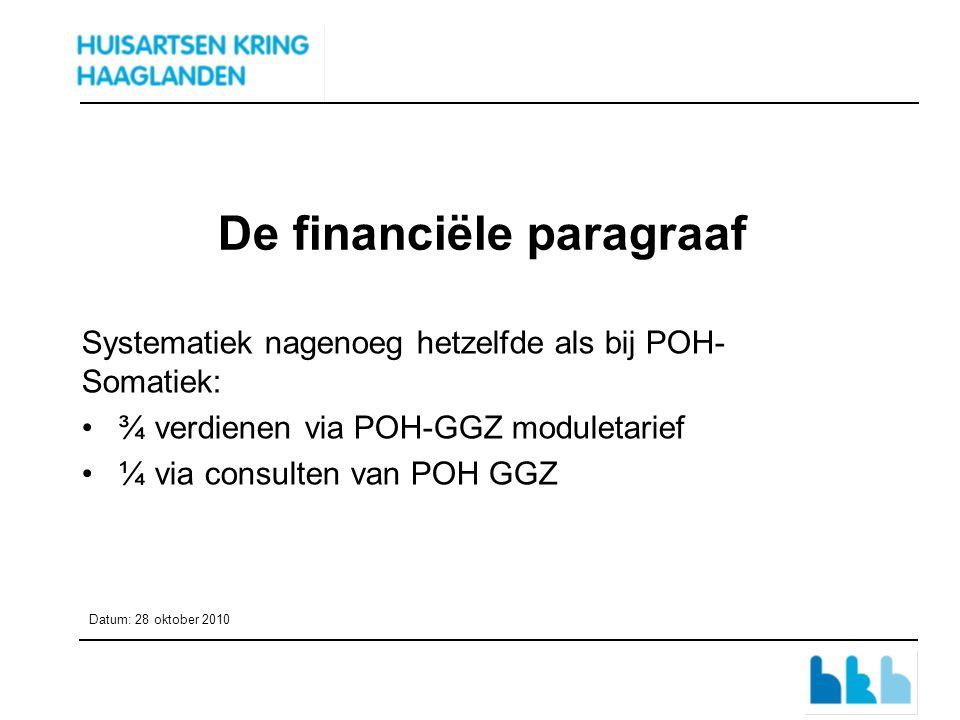 De financiële paragraaf Systematiek nagenoeg hetzelfde als bij POH- Somatiek: ¾ verdienen via POH-GGZ moduletarief ¼ via consulten van POH GGZ Datum: 28 oktober 2010