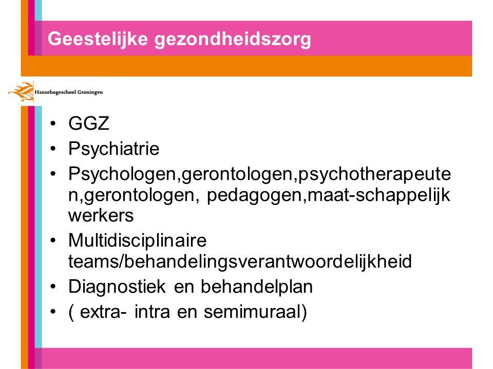 Geestelijke gezondheidszorg GGZ Psychiatrie Psychologen,gerontologen,psychotherapeute n,gerontologen, pedagogen,maat-schappelijk werkers Multidiscipli