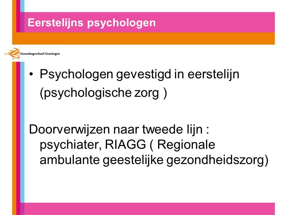 Eerstelijns psychologen Psychologen gevestigd in eerstelijn (psychologische zorg ) Doorverwijzen naar tweede lijn : psychiater, RIAGG ( Regionale ambu