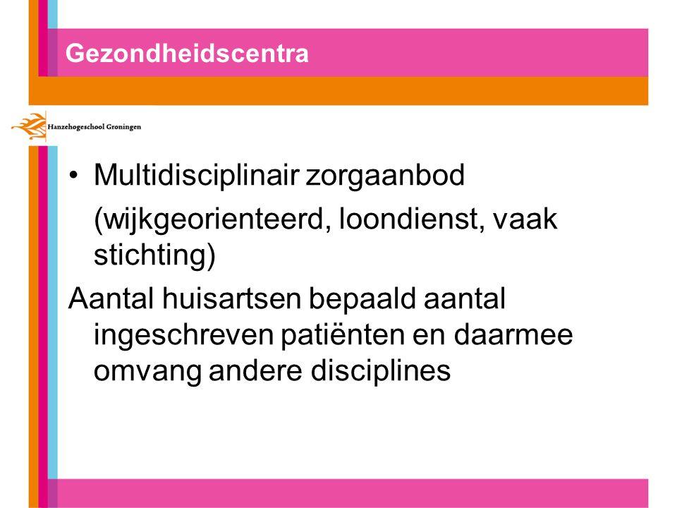 Gezondheidscentra Multidisciplinair zorgaanbod (wijkgeorienteerd, loondienst, vaak stichting) Aantal huisartsen bepaald aantal ingeschreven patiënten