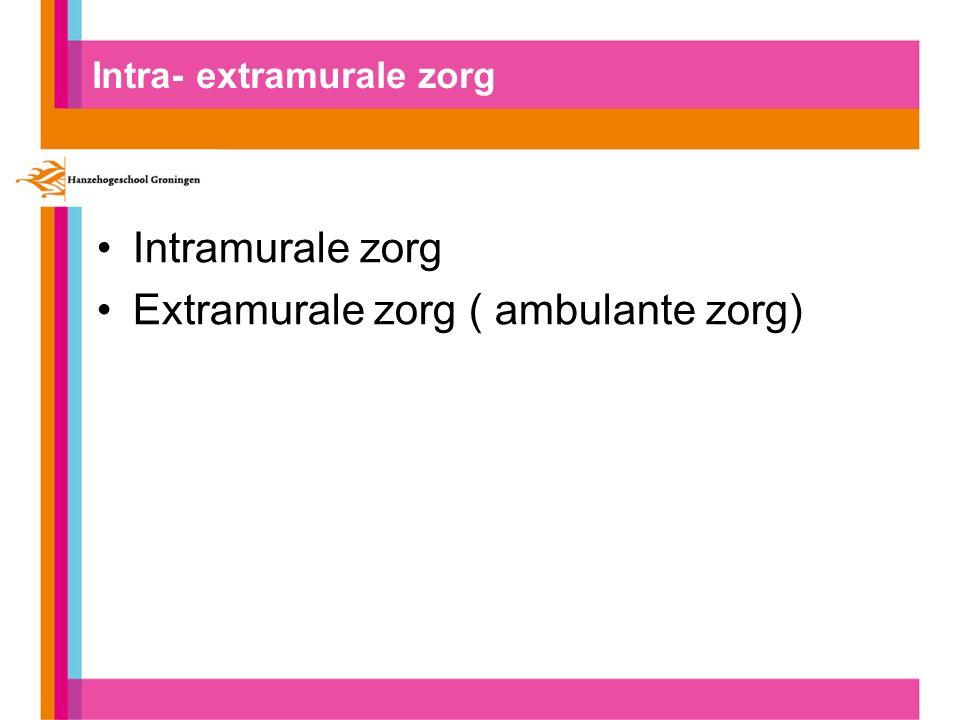 Intra- extramurale zorg Intramurale zorg Extramurale zorg ( ambulante zorg)