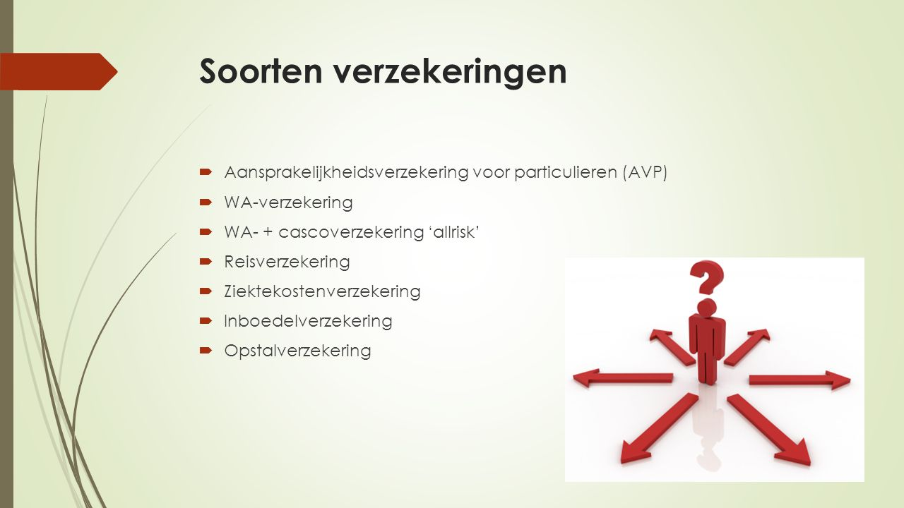 Soorten verzekeringen  Aansprakelijkheidsverzekering voor particulieren (AVP)  WA-verzekering  WA- + cascoverzekering 'allrisk'  Reisverzekering  Ziektekostenverzekering  Inboedelverzekering  Opstalverzekering