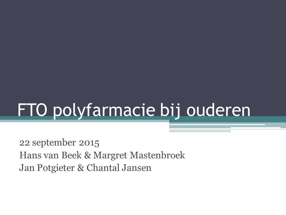 FTO polyfarmacie bij ouderen 22 september 2015 Hans van Beek & Margret Mastenbroek Jan Potgieter & Chantal Jansen