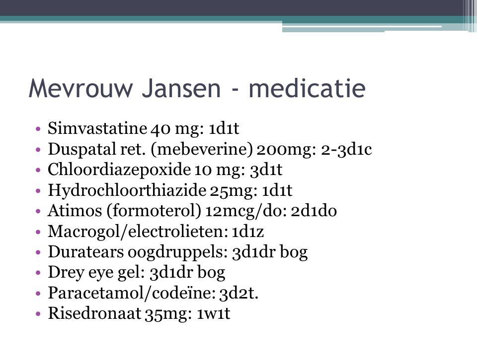 Mevrouw Jansen - medicatie Simvastatine 40 mg: 1d1t Duspatal ret. (mebeverine) 200mg: 2-3d1c Chloordiazepoxide 10 mg: 3d1t Hydrochloorthiazide 25mg: 1
