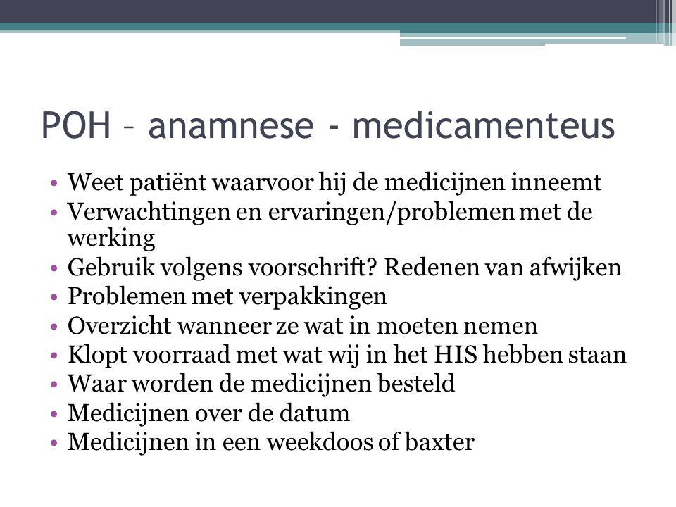 POH – anamnese - medicamenteus Weet patiënt waarvoor hij de medicijnen inneemt Verwachtingen en ervaringen/problemen met de werking Gebruik volgens vo