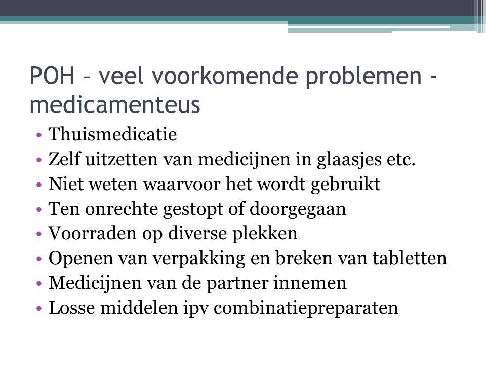 POH – veel voorkomende problemen - medicamenteus Thuismedicatie Zelf uitzetten van medicijnen in glaasjes etc. Niet weten waarvoor het wordt gebruikt