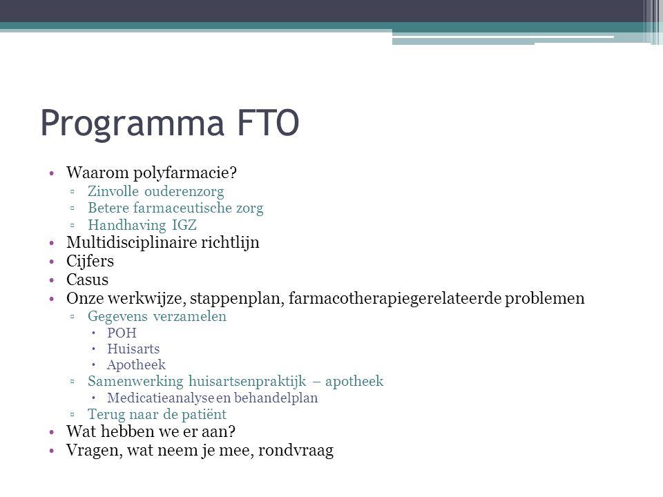 Programma FTO Waarom polyfarmacie? ▫Zinvolle ouderenzorg ▫Betere farmaceutische zorg ▫Handhaving IGZ Multidisciplinaire richtlijn Cijfers Casus Onze w