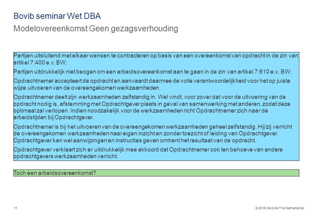 © 2016 Deloitte The Netherlands Bovib seminar Wet DBA Modelovereenkomst Geen gezagsverhouding 16 Partijen uitsluitend met elkaar wensen te contracteren op basis van een overeenkomst van opdracht in de zin van artikel 7:400 e.v.