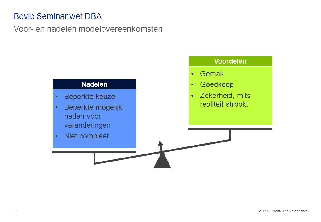 © 2016 Deloitte The Netherlands Bovib Seminar wet DBA Voor- en nadelen modelovereenkomsten Beperkte keuze Beperkte mogelijk- heden voor veranderingen Niet compleet Nadelen Gemak Goedkoop Zekerheid, mits realiteit strookt Voordelen 18