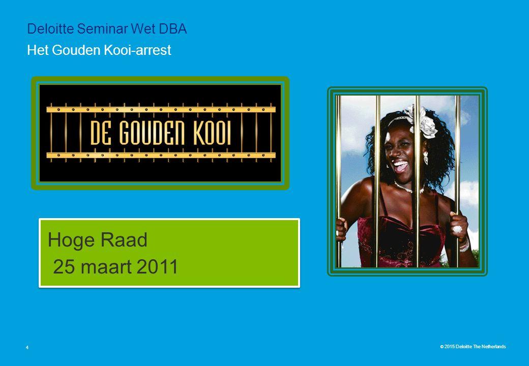 © 2015 Deloitte The Netherlands Hoge Raad 25 maart 2011 Hoge Raad 25 maart 2011 4 Het Gouden Kooi-arrest Deloitte Seminar Wet DBA
