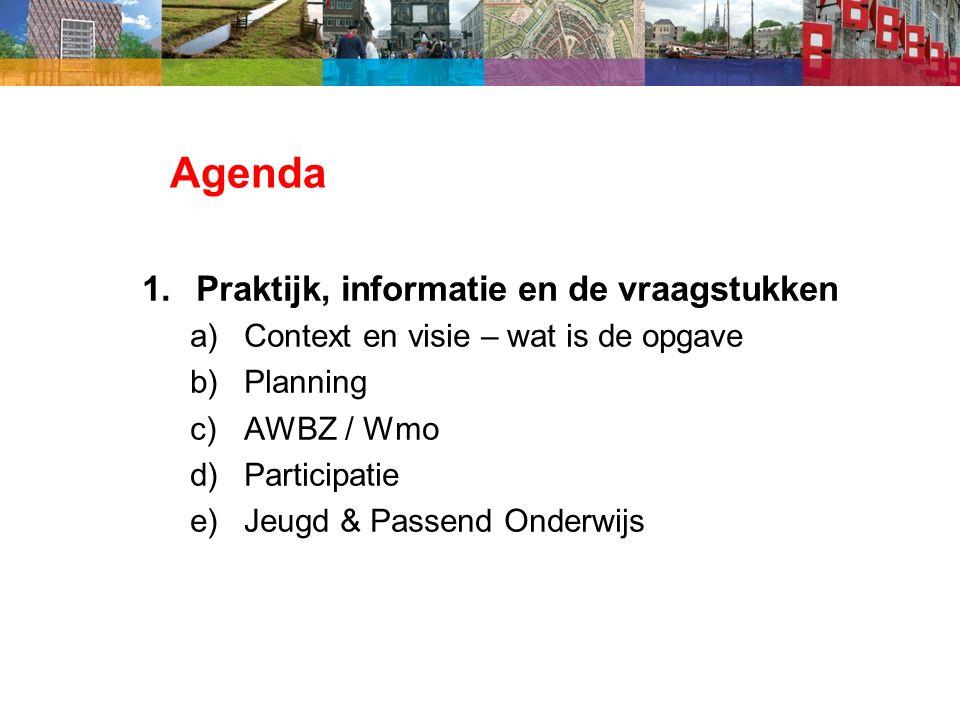 Agenda 1.Praktijk, informatie en de vraagstukken a)Context en visie – wat is de opgave b)Planning c)AWBZ / Wmo d)Participatie e)Jeugd & Passend Onderwijs