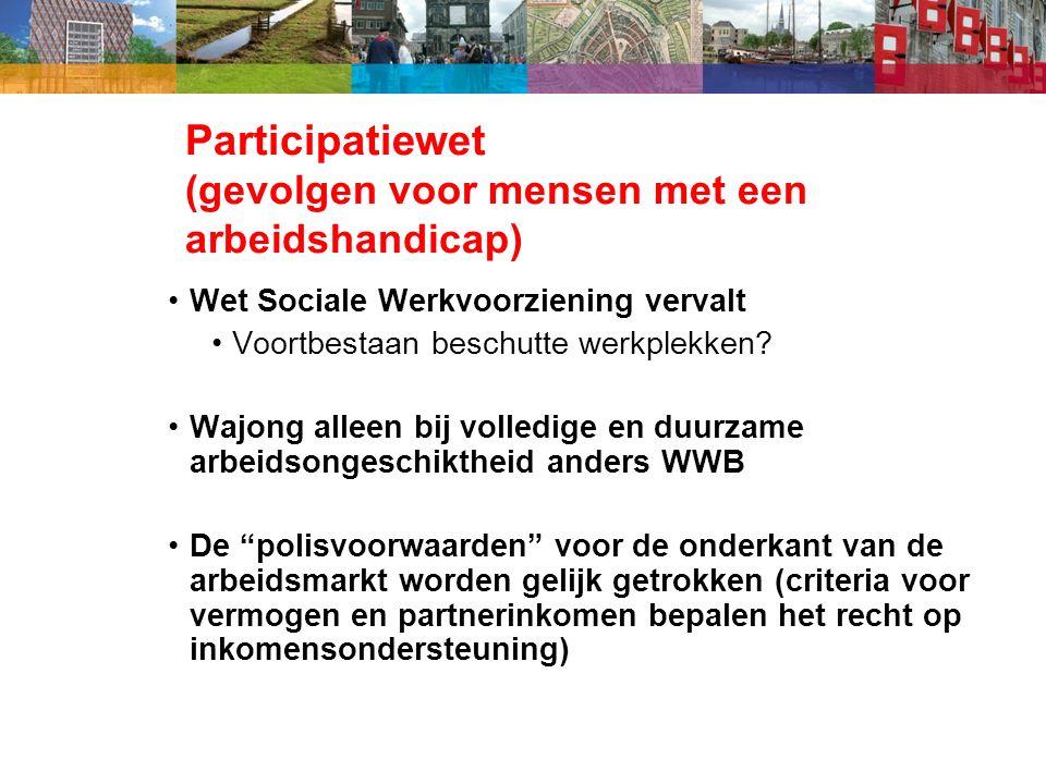 Participatiewet (gevolgen voor mensen met een arbeidshandicap) Wet Sociale Werkvoorziening vervalt Voortbestaan beschutte werkplekken.