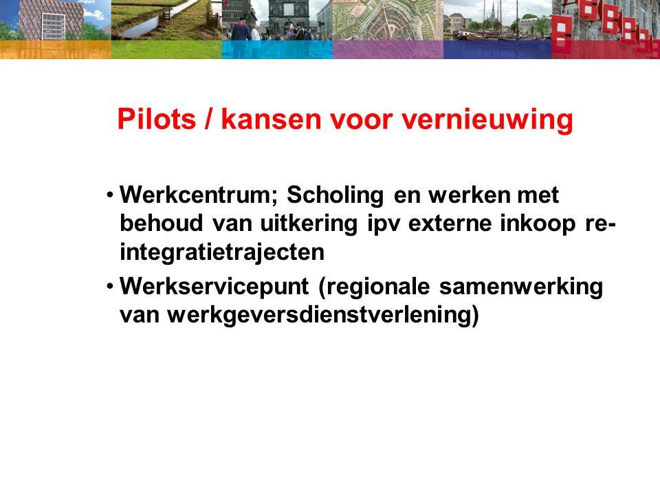 Pilots / kansen voor vernieuwing Werkcentrum; Scholing en werken met behoud van uitkering ipv externe inkoop re- integratietrajecten Werkservicepunt (regionale samenwerking van werkgeversdienstverlening)
