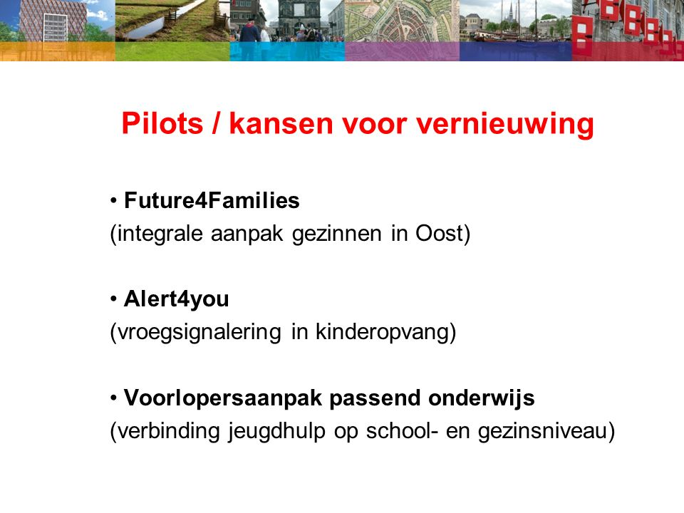 Pilots / kansen voor vernieuwing Future4Families (integrale aanpak gezinnen in Oost) Alert4you (vroegsignalering in kinderopvang) Voorlopersaanpak passend onderwijs (verbinding jeugdhulp op school- en gezinsniveau)