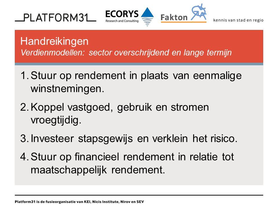 Handreikingen Verdienmodellen: sector overschrijdend en lange termijn 1.Stuur op rendement in plaats van eenmalige winstnemingen.