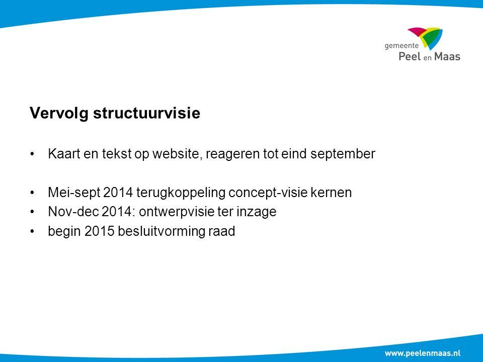 Vervolg structuurvisie Kaart en tekst op website, reageren tot eind september Mei-sept 2014 terugkoppeling concept-visie kernen Nov-dec 2014: ontwerpvisie ter inzage begin 2015 besluitvorming raad