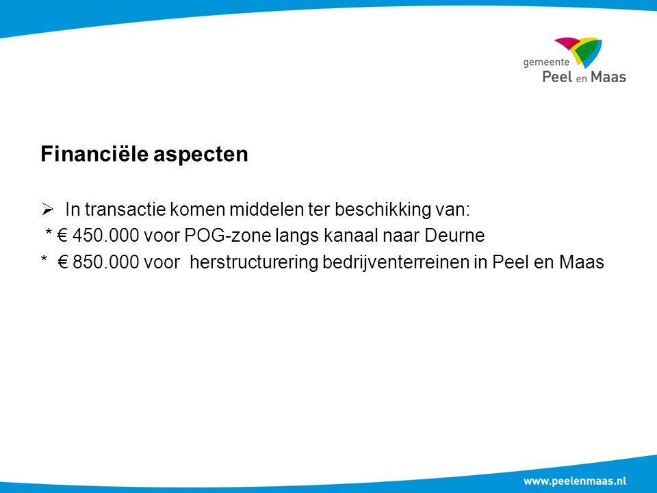 Financiële aspecten  In transactie komen middelen ter beschikking van: * € 450.000 voor POG-zone langs kanaal naar Deurne * € 850.000 voor herstructurering bedrijventerreinen in Peel en Maas