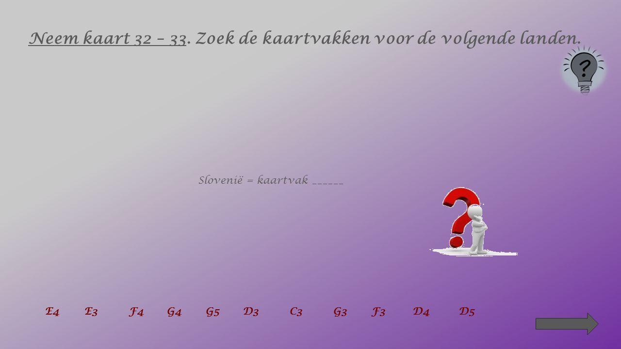 Neem kaart 32 – 33. Zoek de kaartvakken voor de volgende landen. België = kaartvak ____ + ____ E4 E3 F4G4G5D3C3G3F3 D4 D5