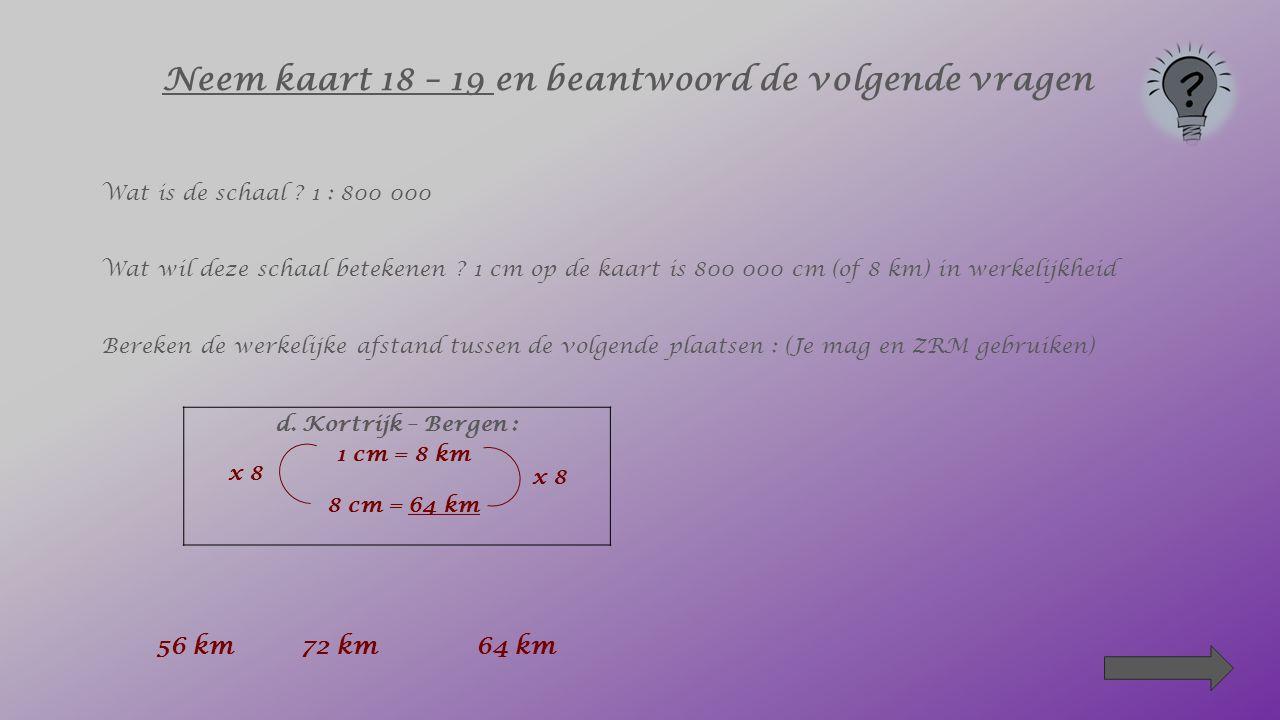 Neem kaart 18 – 19 en beantwoord de volgende vragen Wat is de schaal ? 1 : 800 000 Wat wil deze schaal betekenen ? 1 cm op de kaart is 800 000 cm (of