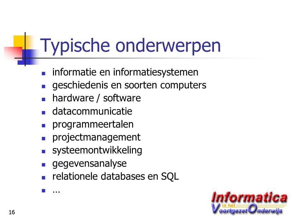 16 Typische onderwerpen informatie en informatiesystemen geschiedenis en soorten computers hardware / software datacommunicatie programmeertalen projectmanagement systeemontwikkeling gegevensanalyse relationele databases en SQL …