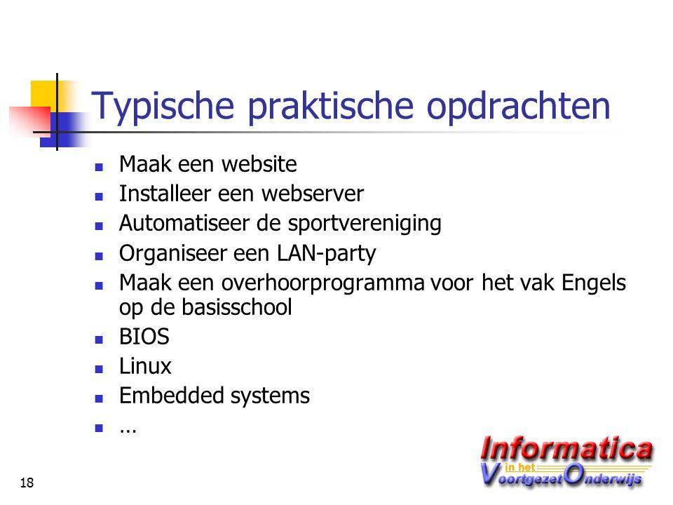 18 Typische praktische opdrachten Maak een website Installeer een webserver Automatiseer de sportvereniging Organiseer een LAN-party Maak een overhoorprogramma voor het vak Engels op de basisschool BIOS Linux Embedded systems …