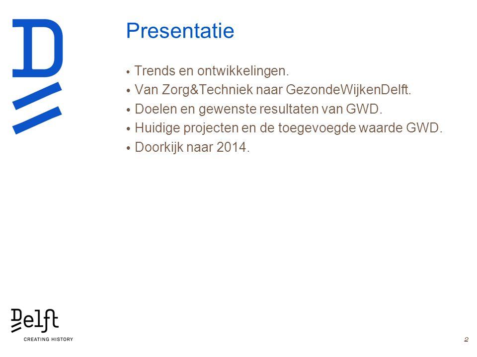 Presentatie Trends en ontwikkelingen. Van Zorg&Techniek naar GezondeWijkenDelft. Doelen en gewenste resultaten van GWD. Huidige projecten en de toegev