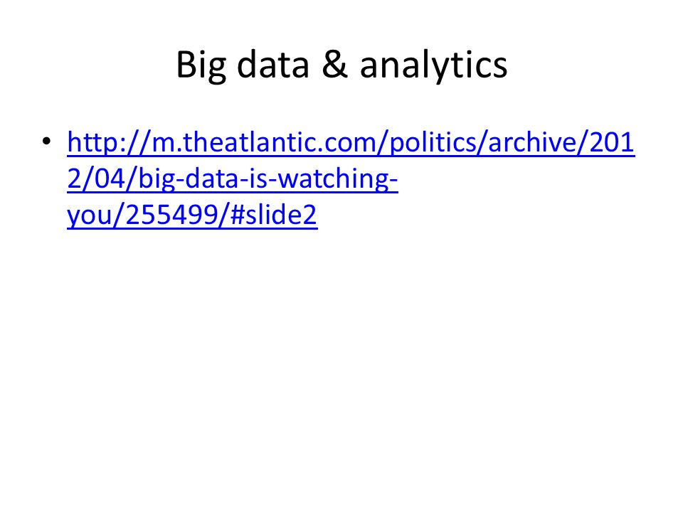 Big data & analytics http://m.theatlantic.com/politics/archive/201 2/04/big-data-is-watching- you/255499/#slide2 http://m.theatlantic.com/politics/arc