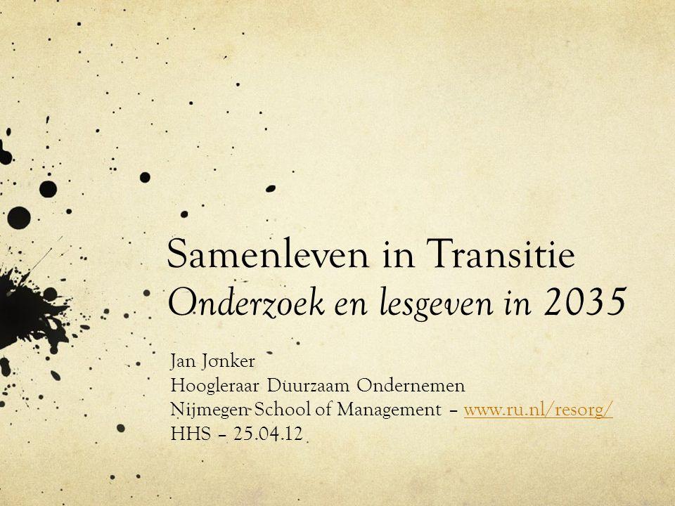 Samenleven in Transitie Onderzoek en lesgeven in 2035 Jan Jonker Hoogleraar Duurzaam Ondernemen Nijmegen School of Management – www.ru.nl/resorg/www.ru.nl/resorg/ HHS – 25.04.12