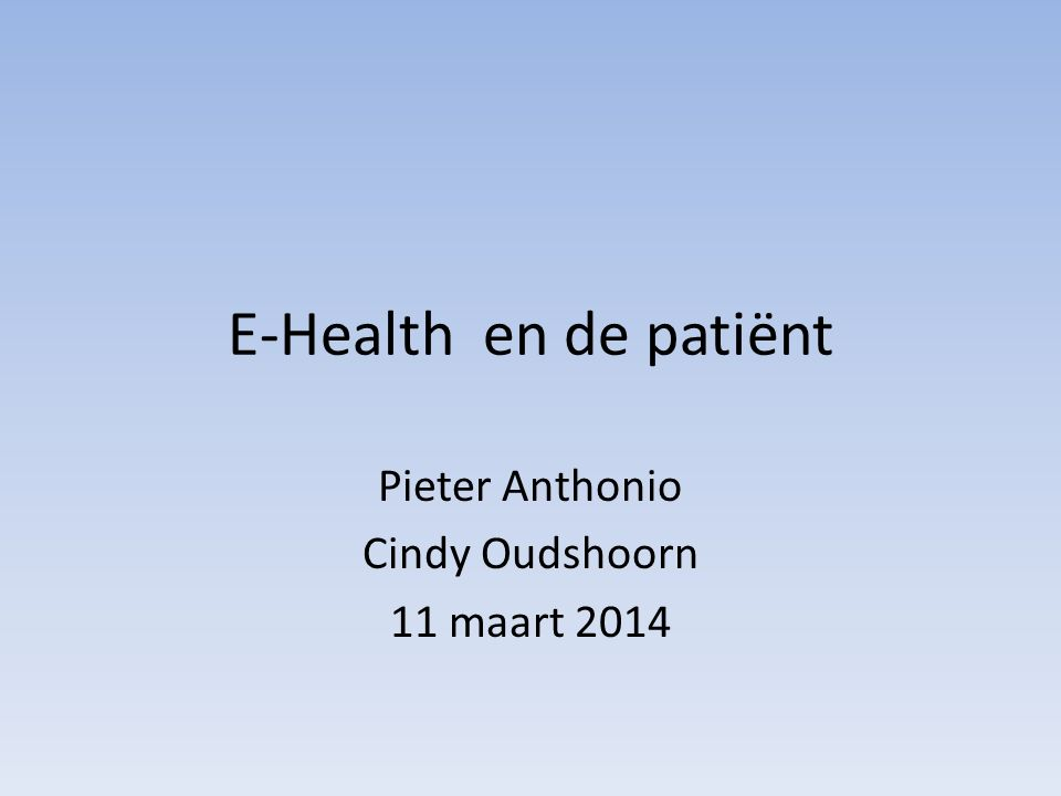 E-Health en de patiënt Pieter Anthonio Cindy Oudshoorn 11 maart 2014