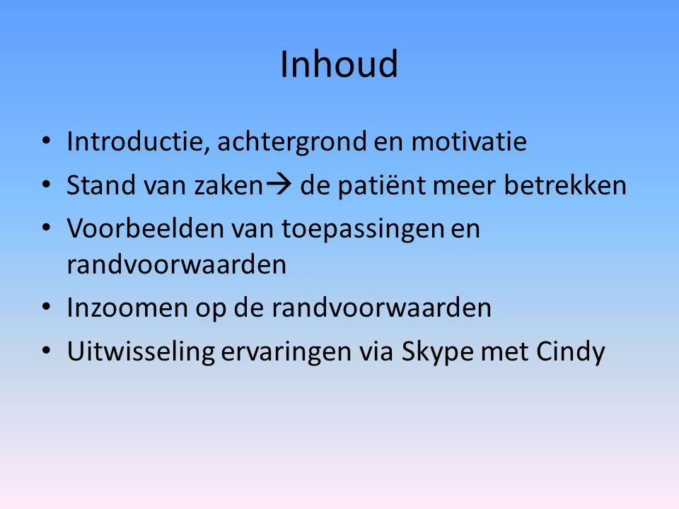Inhoud Introductie, achtergrond en motivatie Stand van zaken  de patiënt meer betrekken Voorbeelden van toepassingen en randvoorwaarden Inzoomen op de randvoorwaarden Uitwisseling ervaringen via Skype met Cindy