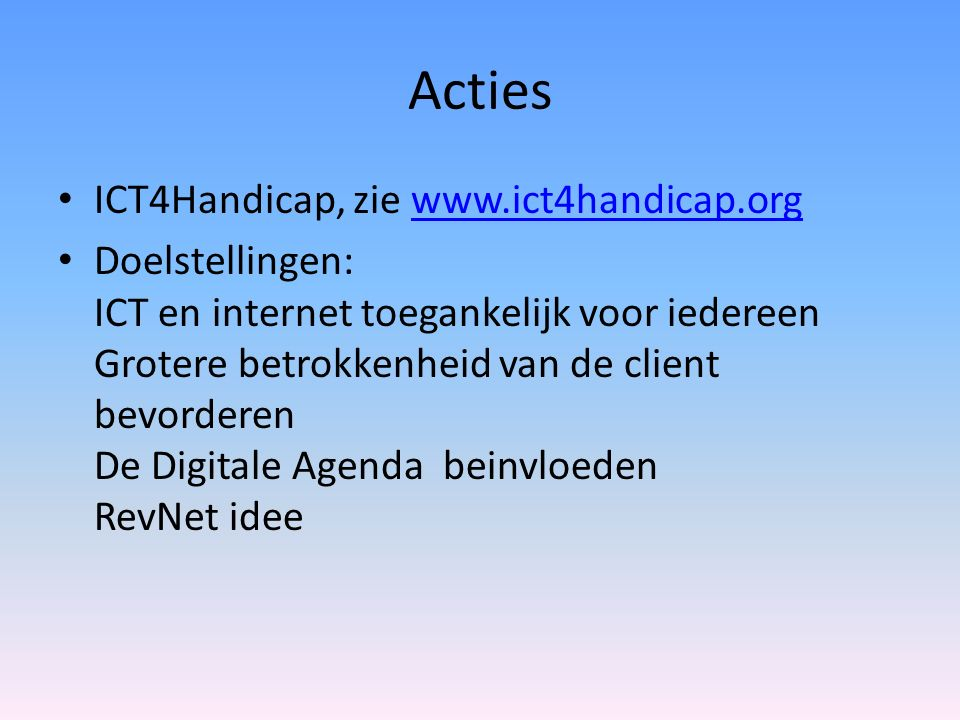 Acties ICT4Handicap, zie www.ict4handicap.orgwww.ict4handicap.org Doelstellingen: ICT en internet toegankelijk voor iedereen Grotere betrokkenheid van de client bevorderen De Digitale Agenda beinvloeden RevNet idee