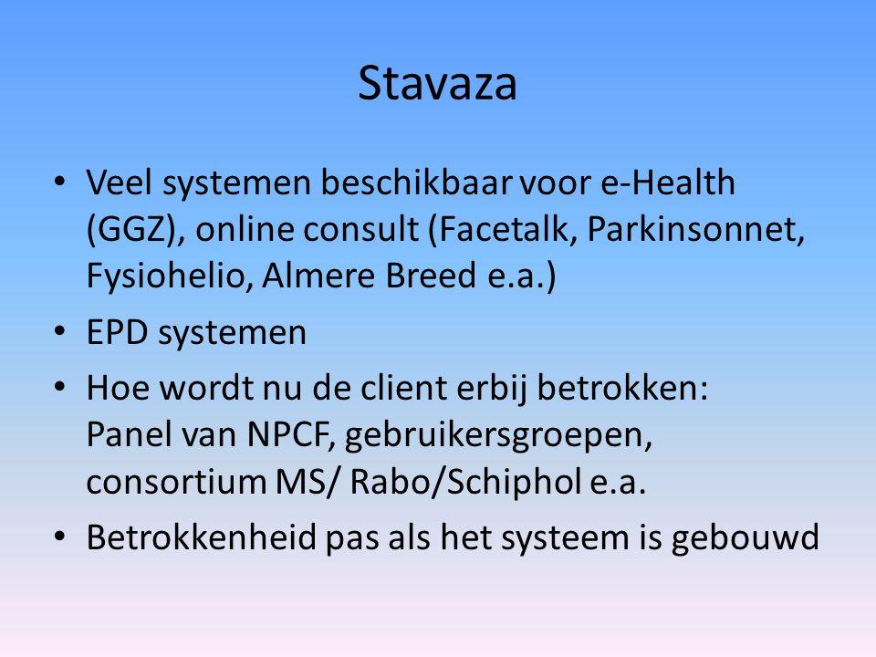 Stavaza Veel systemen beschikbaar voor e-Health (GGZ), online consult (Facetalk, Parkinsonnet, Fysiohelio, Almere Breed e.a.) EPD systemen Hoe wordt nu de client erbij betrokken: Panel van NPCF, gebruikersgroepen, consortium MS/ Rabo/Schiphol e.a.