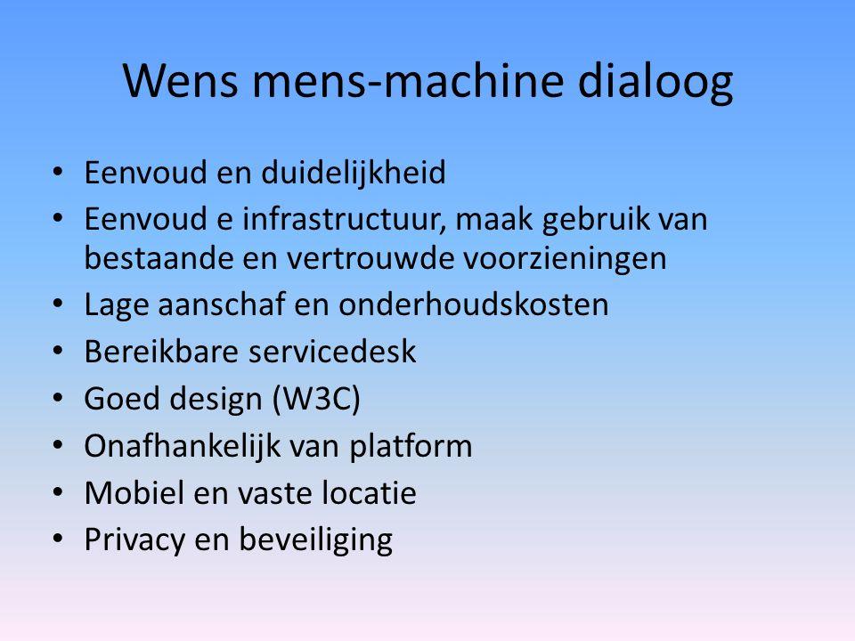 Wens mens-machine dialoog Eenvoud en duidelijkheid Eenvoud e infrastructuur, maak gebruik van bestaande en vertrouwde voorzieningen Lage aanschaf en onderhoudskosten Bereikbare servicedesk Goed design (W3C) Onafhankelijk van platform Mobiel en vaste locatie Privacy en beveiliging